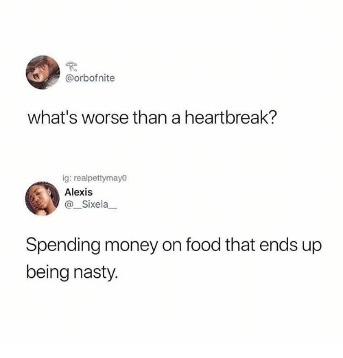 Food, Money, and Nasty: @orbofnite  what's worse than a heartbreak?  ig: realpettymayo  Alexis  @_Sixela  Spending money on food that ends up  being nasty.