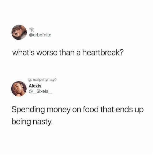 Dank, Food, and Money: @orbofnite  what's worse than a heartbreak?  ig: realpettymayo  Alexis  @_Sixela  Spending money on food that ends up  being nasty.