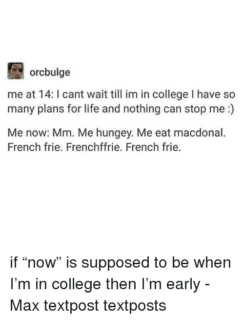 "College, Life, and Memes: orcbulge  me at 14: I cant wait till im in college I have so  many plans for life and nothing can stop me:)  Me now: Mm. Me hungey. Me eat macdonal.  French frie. Frenchffrie. French frie. if ""now"" is supposed to be when I'm in college then I'm early - Max textpost textposts"