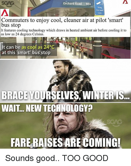 Memes, Winter, and Cool: Orchard Road B04  Parteg  Commuters to enjoy cool, cleaner air at pilot 'smart  bus stop  It features cooling technology which draws in heated ambient air before cooling it to  as low as 24 degrees Celsius  It can be as cool as 240C  at this 'smart' bus stop  BRACE YOURSELVES, WINTER IS  WAIT... NEW TECHNOLOGY?  FARE RAISESARECOMINGI Sounds good.. TOO GOOD