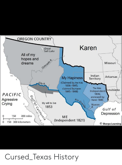 Crying, Arkansas, and Depression: OREGON COUNTRY  Great  Salt Lake  Karen  All of my  hopes and  dreams  Missouri  Indian Arkansas  My Hapiness Territory  (Claimed by the Kids  1836-1845;  claimed by Karen  1845-1848)  ila R  The Kids  Independent Louisian.a  PACIFIC  Agressive  Crying  1836;  annexed by  Karen 1845  VO  My will to live  1853  Nueces  Gulf of  Depression  0  150 300 miles  ME  (Independent 1821)  0 150 300 kilometers  9 Sherpa Learning Cursed_Texas History
