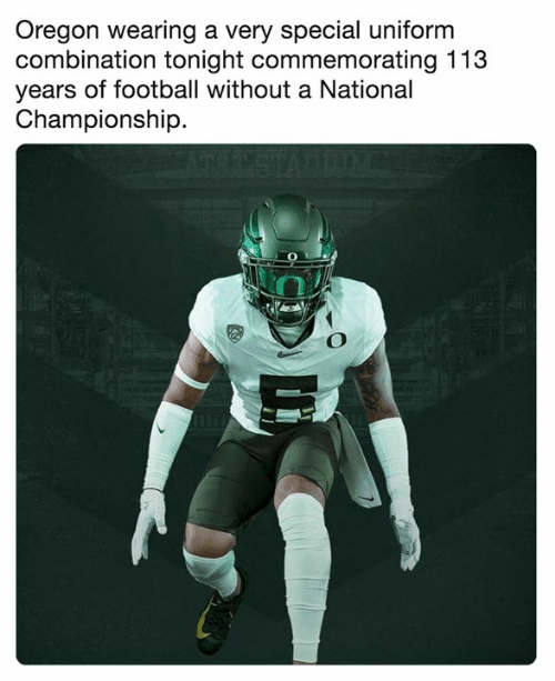 Oregon: Oregon wearing a very special uniform  combination tonight commemorating 113  years of football without a National  Championship.  2