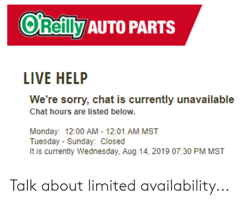 Sorry, Chat, and Help: O'Reilly AUTO PARTS  LIVE HELP  We're sorry, chat is currently unavailable  Chat hours are listed below.  Monday: 12:00 AM - 12:01 AM MST  Tuesday Sunday: Closed  It is currently Wednesday, Aug 14, 2019 07:30 PM MST Talk about limited availability...