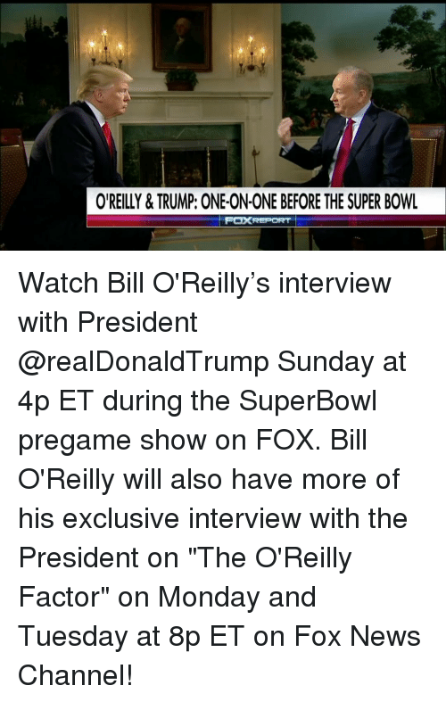 "Bill O'Reilly: OREILLY & TRUMP: ONE-ON-ONE BEFORE THE SUPER BOWL  FOXREPORT Watch Bill O'Reilly's interview with President @realDonaldTrump Sunday at 4p ET during the SuperBowl pregame show on FOX. Bill O'Reilly will also have more of his exclusive interview with the President on ""The O'Reilly Factor"" on Monday and Tuesday at 8p ET on Fox News Channel!"
