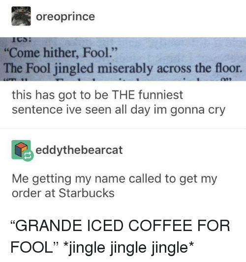 """Starbucks, Coffee, and Got: oreoprince  Come hither, Fool.""""  The Fool jingled miserably across the floor  this has got to be THE funniest  sentence ive seen all day im gonna cry  eddythebearcat  Me getting my name called to get my  order at Starbucks """"GRANDE ICED COFFEE FOR FOOL"""" *jingle jingle jingle*"""