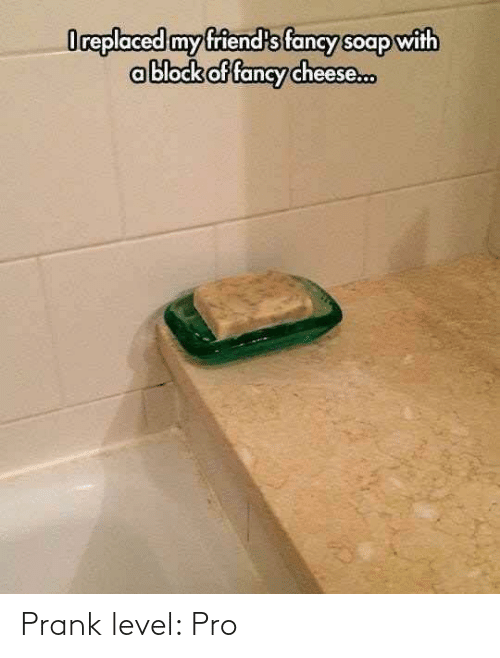 Fancy: Oreplaced my friend's fancy soap with  ablock of fancy cheese. Prank level: Pro