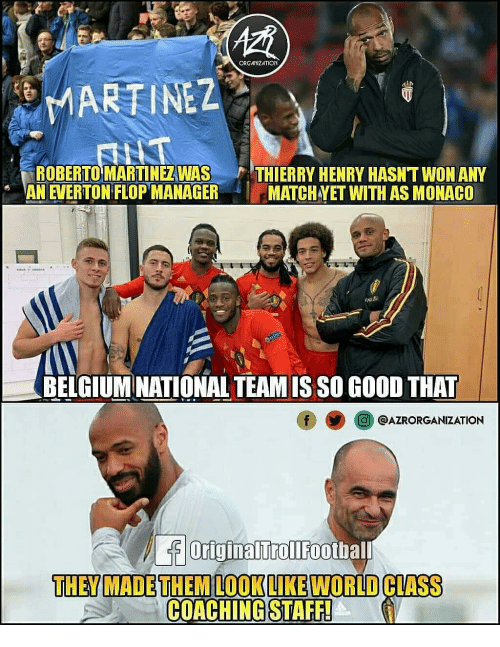 Belgium: ORGANIZATION  MARTINEZ  ROBERTO MARTINEZWAS THIERRY HENRY HASN'T WON ANY  AN EVERTON FLOP MANAGER MATCH VET WITH AS MONACO  BELGIUM NATIONAL TEAM IS SO GO0D THAT  O@AZRORGANIZATION  OriginalTrollFootbal  THEY MADETHEM LOOKLIKE WORLD CLIASS  COACHING STAFF!