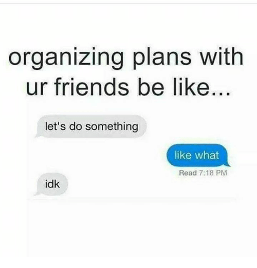 Be Like, Friends, and Memes: organizing plans with  ur friends be like  let's do something  like what  Read 7:18 PM  idk