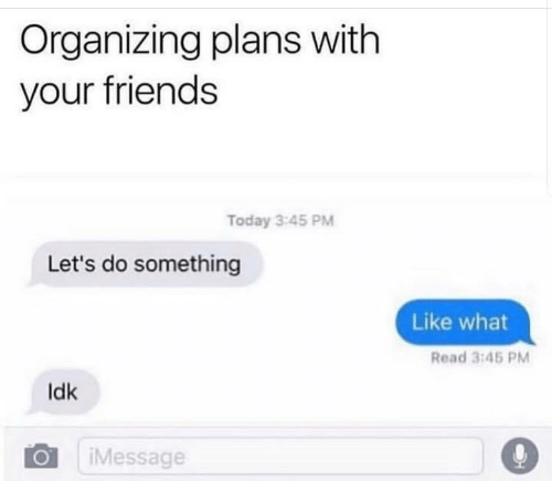 Friends, Relationships, and Today: Organizing plans with  your friends  Today 3:45 PM  Let's do something  Like what  Read 3:45 PM  Idk  iMessage  ialk