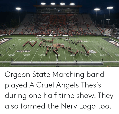 Marching: Orgeon State Marching band played A Cruel Angels Thesis during one half time show. They also formed the Nerv Logo too.