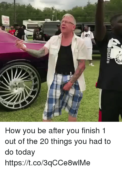 Memes, Today, and 🤖: ORGIATO How you be after you finish 1 out of the 20 things you had to do today https://t.co/3qCCe8wlMe