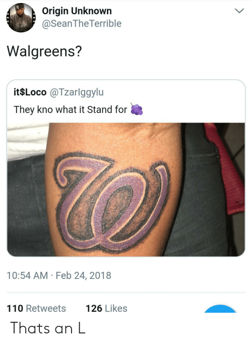 An L: Origin Unknown  @SeanTheTerrible  Walgreens?  it$Loco @Tzarlggylu  They kno what it Stand for  10:54 AM Feb 24, 2018  110 Retweets  126 Likes Thats an L