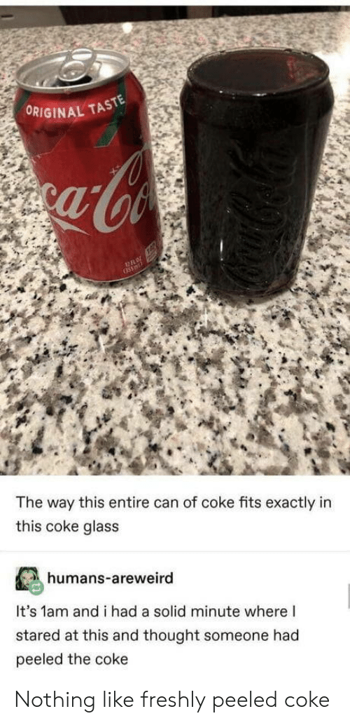 stared: ORIGINAL TASTE  The way this entire can of coke fits exactly in  this coke glass  humans-areweird  It's 1am and i had a solid minute where I  stared at this and thought someone had  peeled the coke Nothing like freshly peeled coke
