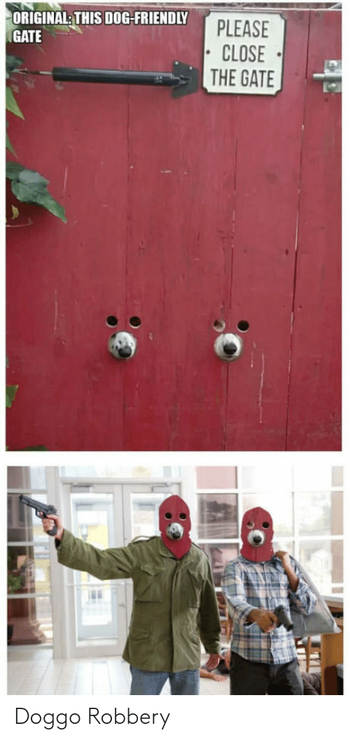 Doggo, Gate, and Dog: ORIGINALTHIS DOG-FRIENDLY  GATE  PLEASE  CLOSE  THE GATE Doggo Robbery