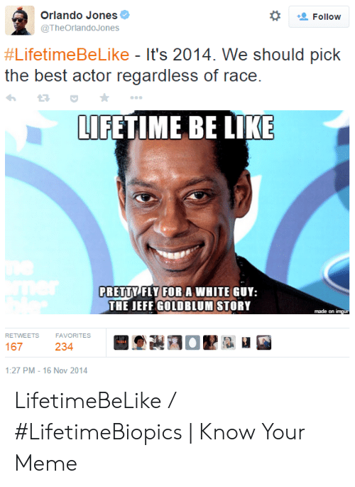 Be Like, Meme, and Best: Orlando Jones  Follow  @TheOrlandoJones  #LifetimeBeLike - It's 2014. We should pick  the best actor regardless of race.  LIFETIME BE LIKE  PRETTY FLY FORA WHITE GUY:  THE JEFF GOLDBLUM STORY  made on imgur  RETWEETS  FAVORITES  167  234  1:27 PM - 16 Nov 2014 LifetimeBeLike / #LifetimeBiopics | Know Your Meme