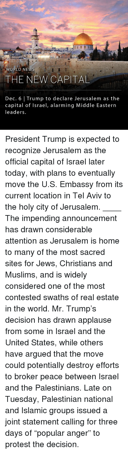 "Mr Trump: ORLD NEWS  THE NEW CAPITAL  Dec. 6 Trump to declare Jerusalem as the  capital of Israel, alarming Middle Eastern  leaders. President Trump is expected to recognize Jerusalem as the official capital of Israel later today, with plans to eventually move the U.S. Embassy from its current location in Tel Aviv to the holy city of Jerusalem. ____ The impending announcement has drawn considerable attention as Jerusalem is home to many of the most sacred sites for Jews, Christians and Muslims, and is widely considered one of the most contested swaths of real estate in the world. Mr. Trump's decision has drawn applause from some in Israel and the United States, while others have argued that the move could potentially destroy efforts to broker peace between Israel and the Palestinians. Late on Tuesday, Palestinian national and Islamic groups issued a joint statement calling for three days of ""popular anger"" to protest the decision."