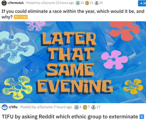 Reddit, Race, and Asking: ormula1 Posted by u/Sonums 13 hours ago 1021 25  If you could eliminate a race within the year, which would it be, and  why?  #1 /r/all   r/tifu Posted by u/Sonums 7 hours ago 47 S17  TIFU by asking Reddit which ethnic group to exterminate s