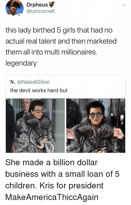 Small Loan: Orpheus  @umcornell  this lady birthed 5 girls that had no  actual real talent and then marketed  them all into multi millionaires  legendary  N. @NalediSibisi  the devil works hard but She made a billion dollar business with a small loan of 5 children. Kris for president MakeAmericaThiccAgain