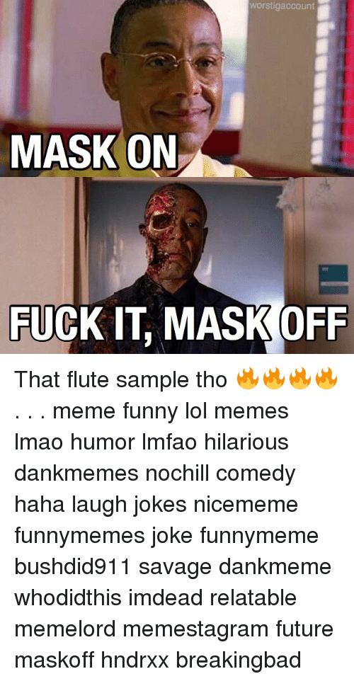 Funny, Future, and Lmao: orstigaccount  MASK ON  FUCK IT MASK OFF That flute sample tho 🔥🔥🔥🔥 . . . meme funny lol memes lmao humor lmfao hilarious dankmemes nochill comedy haha laugh jokes nicememe funnymemes joke funnymeme bushdid911 savage dankmeme whodidthis imdead relatable memelord memestagram future maskoff hndrxx breakingbad