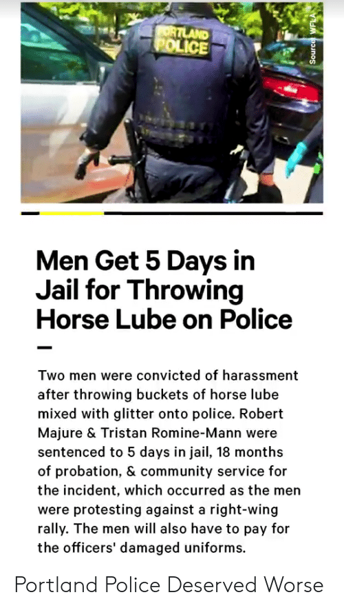 Community, Jail, and Police: ORTLAND  POLICE  Men Get 5 Days in  Jail for Throwing  Horse Lube on Police  Two men were convicted of harassment  after throwing buckets of horse lube  mixed with glitter onto police. Robert  Majure & Tristan Romine-Mann were  sentenced to 5 days in jail, 18 months  of probation, & community service for  the incident, which occurred as the men  were protesting against a right-wing  rally. The men will also have to pay for  the officers' damaged uniforms.  Source WFLA Portland Police Deserved Worse