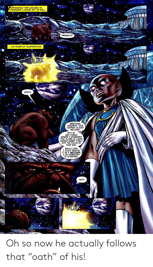 """senses: ORTUNATELY FOR LOCKJAW, HE  POSSESSES A UNIQUE GIFT AS WELL..  RRRRRHHH  THE POWER OF TELEPORTATION  PLINK  AWROO!  GREETINGS  NEIGHBOR, YOUR  COMPANY IS MOST  WELCOME  WITH MY  VAST COSMIC  SENSES I WITNESSED  THAT SLIVER OF LUNAR  MARBLE EMBED ITSELF  INTO THE FOLDS OF  YOUR SKIN.  WHILE I WISH  I COULD REMOVE  IT, AS A WATCHER  I AM FORBIDDEN  TO INTERFERE.  HMPH!  PLINK Oh so now he actually follows that """"oath"""" of his!"""