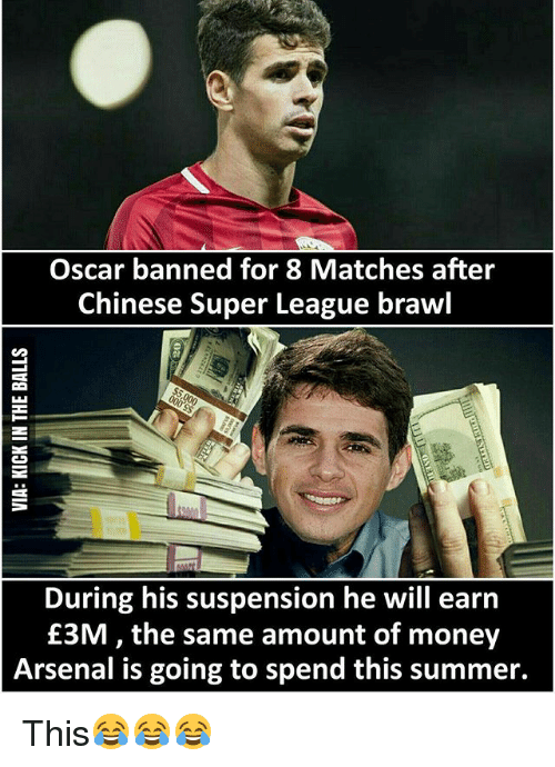 Arsenal, Memes, and Money: Oscar banned for 8 Matches after  Chinese Super League brawl  During his suspension he will earn  £3M the same amount of money  Arsenal is going to spend this summer. This😂😂😂