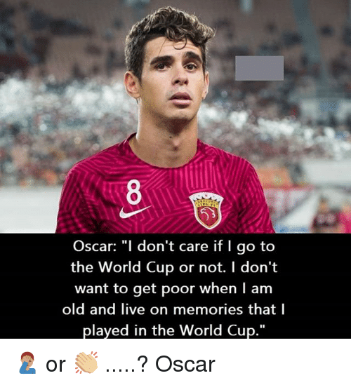 """Memes, World Cup, and Live: Oscar: """"l don't care if I go to  the World Cup or not. I don't  want to get poor when I am  old and live on memories that l  played in the World Cup."""" 🤦🏽♂️ or 👏🏼 .....? Oscar"""