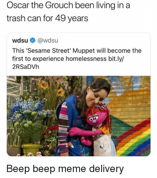 Meme, Memes, and Sesame Street: Oscar the Grouch been living in a  trash can for 49 years  wdsu @wdsu  This 'Sesame Street' Muppet will become the  first to experience homelessness bit.ly/  2RSaDVh Beep beep meme delivery