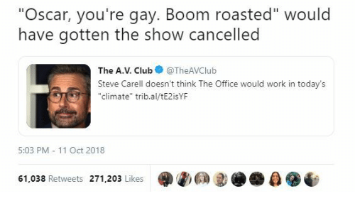 """Steve Carell, The Office, and Work: """"Oscar, you're gay. Boom roasted"""" would  have gotten the show cancelled  The A.V. ClubTheAVClub  Steve Carell doesn't think The Office would work in today's  """"climate"""" trib.al/tE2isYF  5:03 PM 11 Oct 2018  61,038 Retweets 271,203 Likes  0"""