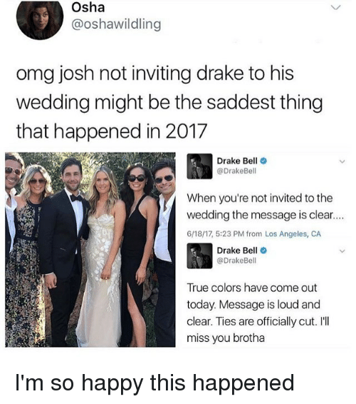 Drake, Drake Bell, and Memes: Osha  3 @oshawildling  omg josh not inviting drake to his  wedding might be the saddest thing  that happened in 2017  Drake Bell  @Drake Bell  When you're not invited to the  wedding the message is clear....  6/18/17, 5:23 PM from Los Angeles, CA  Drake Be  (a DrakeBe  True colors have come out  today. Message is loud and  clear. Ties are officially cut. I'll  miss you brotha I'm so happy this happened