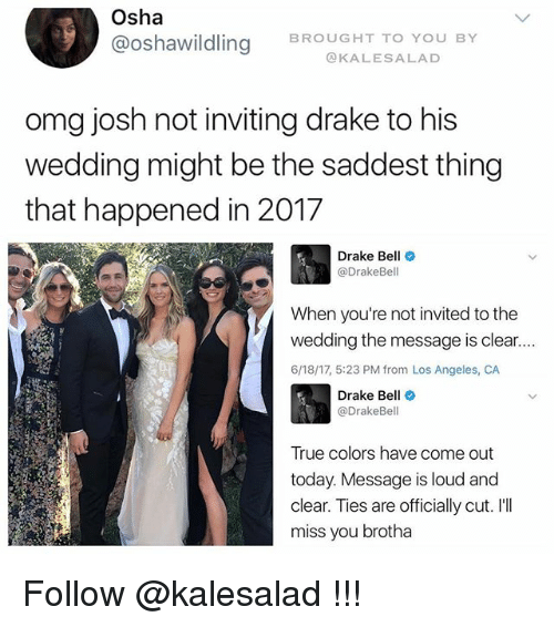 Drake, Drake Bell, and Memes: Osha  @Oshawildling BROUGHT TO YOU BY  KALES A LAD  omg josh not inviting drake to his  wedding might be the saddest thing  that happened in 2017  Drake Bell  Drake Bell  When you're not invited to the  wedding the message is clear....  6/18/17, 5:23 PM from Los Angeles, CA  Drake Bell  @DrakeBel  True colors have come out  today. Message is loud and  clear. Ties are officially cut. I'll  miss you brotha Follow @kalesalad !!!
