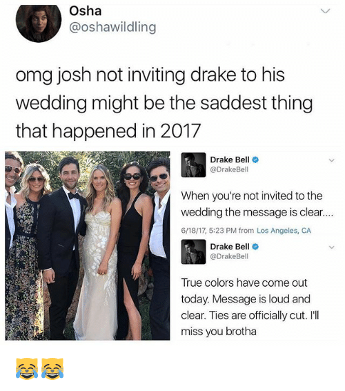 osha: Osha  @oshawildling  omg josh not inviting drake to his  wedding might be the saddest thing  that happened in 2017  Drake Bell  @DrakeBel  When you're not invited to the  wedding the message is clear....  6/18/17, 5:23 PM from Los Angeles, CA  Drake Be  @Drake Bell  True colors have come out  today. Message is loud and  clear. Ties are officially cut. I'll  miss you brotha 😹😹