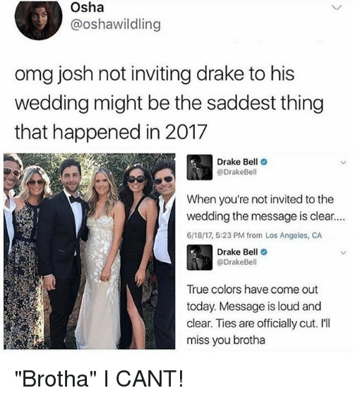 """Drake, Drake Bell, and Omg: Osha  @oshawildling  omg josh not inviting drake to his  wedding might be the saddest thing  that happened in 2017  Drake Bell  @Drake Bell  When you're not invited to the  wedding the message is clear....  6/18/17, 5:23 PM from Los Angeles, CA  Drake Bell  @Drake Bell  True colors have come out  today. Message is loud and  clear. Ties are officially cut. I'll  miss you brotha """"Brotha"""" I CANT!"""