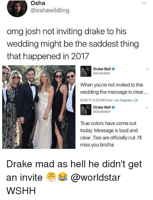 osha: Osha  @oshawildling  omg josh not inviting drake to his  wedding might be the saddest thing  that happened in 2017  Drake Bell  @DrakeBell  When you're not invited tothe  wedding the message is clear....  6/18/17, 5:23 PM from Los Angeles, CA  Drake Bell  @Drake Bell  True colors have come out  today. Message is loud and  clear. Ties are officially cut. I'll  miss you brotha Drake mad as hell he didn't get an invite 😤😂 @worldstar WSHH