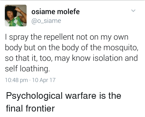 frontier: osiame molefe  @o_siame  I spray the repellent not on my own  body but on the body of the mosquito,  so that it, too, may know isolation and  self loathing.  10:48 pm 10 Apr 17 Psychological warfare is the final frontier