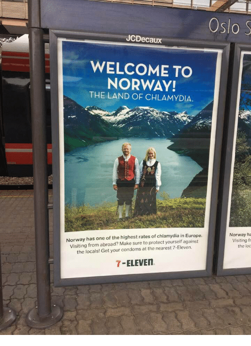 7-Eleven, Europe, and Norway: Oslo S  JCDecaux  WELCOME TO  NORWAY!  THE LAND OF CHLAMYDIA.  Norway has one of the highest rates of chlamydia in Europe  Visiting from abroad? Make sure to protect yourself against  the locals! Get your condoms at the nearest 7-Eleven.  Norway ha  Visiting f  the loc  7-ELEVE