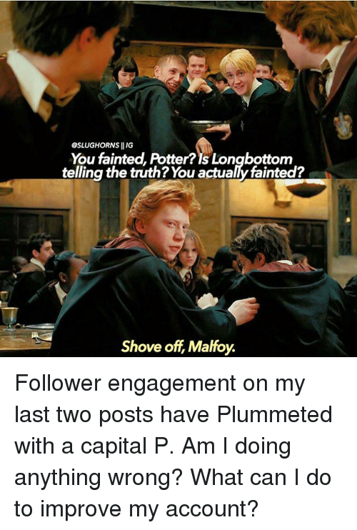 Longbottomed: OSLUGHORNS IIIG  You fainted, Potter?Is Longbottom  telling the truth? You actualy fainted?  Shove off Malfoy. Follower engagement on my last two posts have Plummeted with a capital P. Am I doing anything wrong? What can I do to improve my account?