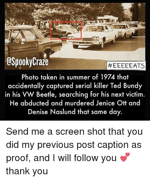 Memes, Taken, and Ted: OSpookyCraze  #EEEEEATS  Photo taken in summer of 1974 that  accidentally captured serial killer Ted Bundy  in his VW Beetle, searching for his next victim.  He abducted and murdered Jenice Ott and  Denise Naslund that same day. Send me a screen shot that you did my previous post caption as proof, and I will follow you 💕 thank you