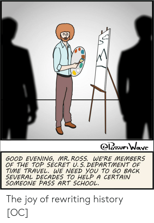 School, Good, and Help: oSSUn Wave  GOOD EVENING, MR. ROSS. WE'RE MEMBERS  OF THE TOP SECRET U. 5. DEPARTMENT OF  TIME TRAVEL. WE NEED YOU TO GO BACK  SEVERAしDECADES TO HELP A CERTAIN  SOMEONE PASS ART SCHOOL. The joy of rewriting history [OC]