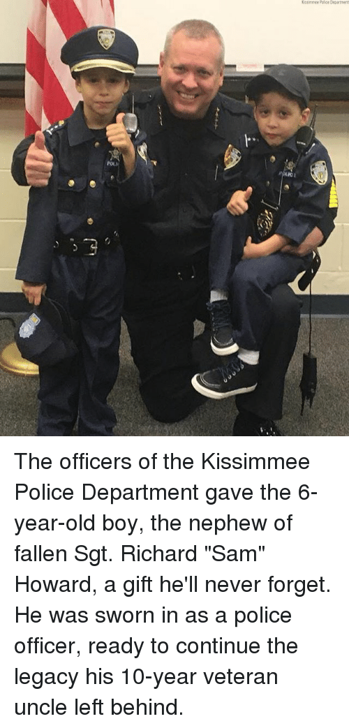 "Memes, Police, and Left Behind: Ostirmee Police Department  l"" The officers of the Kissimmee Police Department gave the 6-year-old boy, the nephew of fallen Sgt. Richard ""Sam"" Howard, a gift he'll never forget. He was sworn in as a police officer, ready to continue the legacy his 10-year veteran uncle left behind."