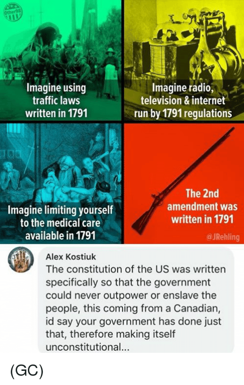 2nd Amendment: Ot  Imagine using  traffic laws  written in 1791  Imagine radio,s  television & internet  run by 1791 regulations  Imagine limiting yourself  to the medical care  available in 1791  The 2nd  amendment was  written in 1791  @ JRehling  Alex Kostiuk  The constitution of the US was written  specifically so that the government  could never outpower or enslave the  people, this coming from a Canadian,  id say your government has done just  that, therefore making itself  unconstitutional. (GC)