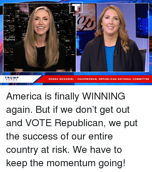 America, Trump, and Success: Ot  TRUMP  PENCE  RONNA MCDANIEL CHAIRWOMAN, REPUBLICAN NATIONAL COMMITTEE America is finally WINNING again. But if we don't get out and VOTE Republican, we put the success of our entire country at risk. We have to keep the momentum going!
