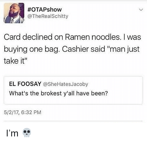 "Memes, Ramen, and Been:  #OTAPshow  @TheRealSchitty  Card declined on Ramen noodles. I was  buying one bag. Cashier said ""man just  take it""  EL FOOSAY @SheHatesJacoby  What's the brokest y'all have been?  5/2/17, 6:32 PM I'm 💀"