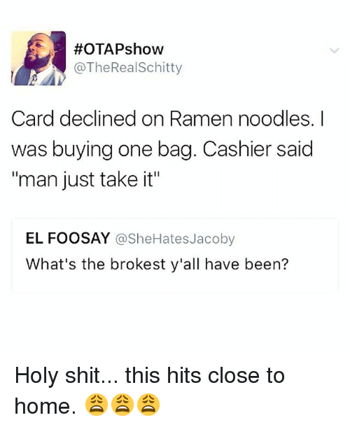 "Memes, Ramen, and Shit:  #OTAPshow  @TheRealSchitty  Card declined on Ramen noodles. I  was buying one bag. Cashier said  ""man just take it""  EL FOOSAY @SheHatesJacoby  What's the brokest y'all have been? Holy shit... this hits close to home. 😩😩😩"