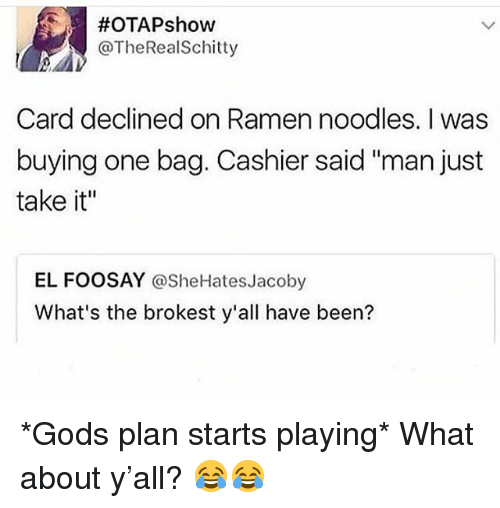 "Funny, Ramen, and Been:  #OTAPshow  @TheRealSchitty  Card declined on Ramen noodles. I was  buying one bag. Cashier said ""man just  take it""  EL FOOSAY @SheHatesJacoby  What's the brokest y'all have been? *Gods plan starts playing* What about y'all? 😂😂"