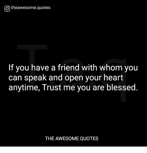 Blessed, Heart, and Quotes: Otheawesome.quotes  If you have a friend with whom you  can speak and open your heart  anytime, Trust me you are blessed.  THE AWESOME QUOTES
