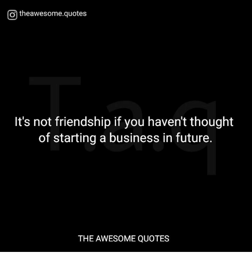 Future, Business, and Quotes: Otheawesome.quotes  It's not friendship if you haven't thought  of starting a business in future.  THE AWESOME QUOTES