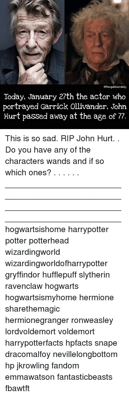 Gryffindor, Hermione, and Memes: othequibblerdaily  Today, January 27th the actor who  portrayed Garrick Ollivander, John  Hurt passed away at the age of 77. This is so sad. RIP John Hurt. . Do you have any of the characters wands and if so which ones? . . . . . . __________________________________________________ __________________________________________________ hogwartsishome harrypotter potter potterhead wizardingworld wizardingworldofharrypotter gryffindor hufflepuff slytherin ravenclaw hogwarts hogwartsismyhome hermione sharethemagic hermionegranger ronweasley lordvoldemort voldemort harrypotterfacts hpfacts snape dracomalfoy nevillelongbottom hp jkrowling fandom emmawatson fantasticbeasts fbawtft