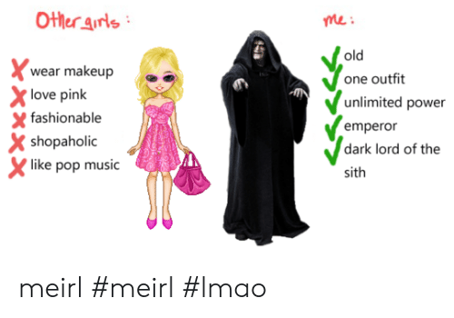 Sithe: Other arls  wear makeup  love pink  me:  old  one outfit  unlimited power  empero  dark lord of the  sith  fashionable  X shopaholic  like pop music meirl #meirl #lmao