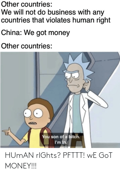 Will Not: Other countries:  We will not do business with any  countries that violates human right  China: We got money  Other countries:  You son of a bitch.  I'm in. HUmAN rIGhts? PFTTT! wE GoT MONEY!!!